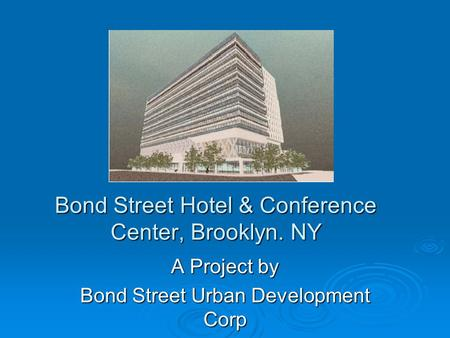 Bond Street Hotel & Conference Center, Brooklyn. NY A Project by Bond Street Urban Development Corp.