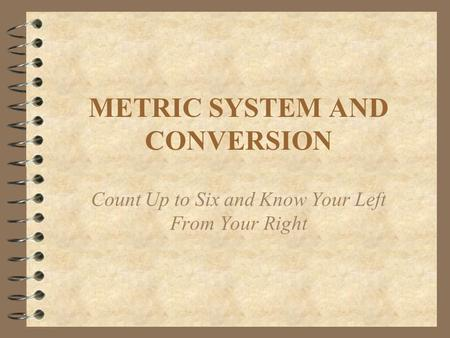METRIC SYSTEM AND CONVERSION Count Up to Six and Know Your Left From Your Right.