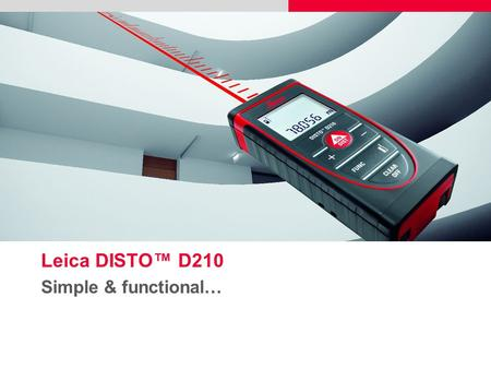 Leica DISTO™ D210 Simple & functional…. 2  Do you need precise measurements?  Do you need a compact and easy to use measuring tool?  Do you need to.