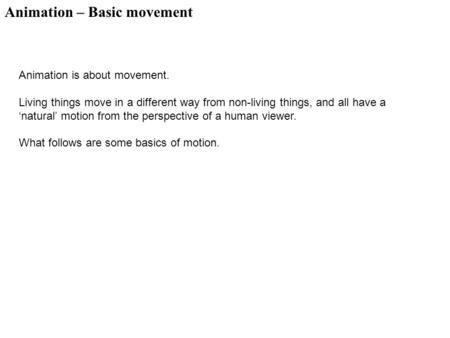Animation – Basic movement Animation is about movement. Living things move in a different way from non-living things, and all have a 'natural' motion from.