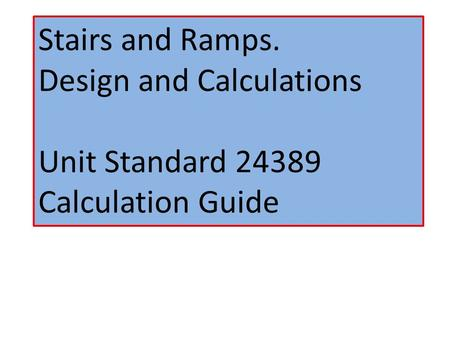 Stairs and Ramps. Design and Calculations Unit Standard 24389 Calculation Guide.