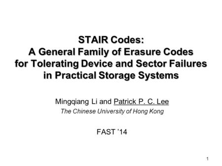 1 STAIR Codes: A General Family of Erasure Codes for Tolerating Device and Sector Failures in Practical Storage Systems Mingqiang Li and Patrick P. C.