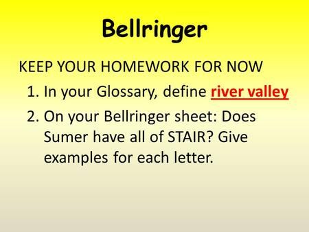 Bellringer KEEP YOUR HOMEWORK FOR NOW 1.In your Glossary, define river valley 2.On your Bellringer sheet: Does Sumer have all of STAIR? Give examples for.