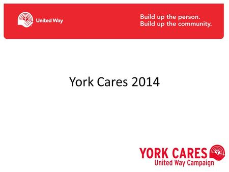 York Cares 2014. Why does York University support United Way? Local catalyst of social change; autonomous Effective community fund; targets funds where.