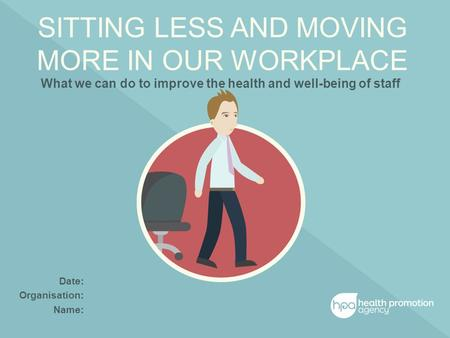 SITTING LESS AND MOVING MORE IN OUR WORKPLACE What we can do to improve the health and well-being of staff Date: Organisation: Name: