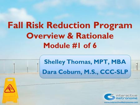 Fall Risk Reduction Program Overview & Rationale Module #1 of 6 Shelley Thomas, MPT, MBA Dara Coburn, M.S., CCC-SLP Shelley Thomas, MPT, MBA Dara Coburn,