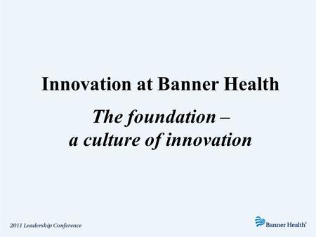Innovation at Banner Health The foundation – a culture of innovation.