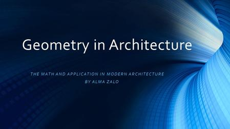 Geometry in Architecture THE MATH AND APPLICATION IN MODERN ARCHITECTURE BY ALMA ZALO.