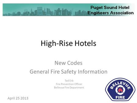 High-Rise Hotels New Codes General Fire Safety Information Ted Erb Fire Prevention Officer Bellevue Fire Department April 25 2013.