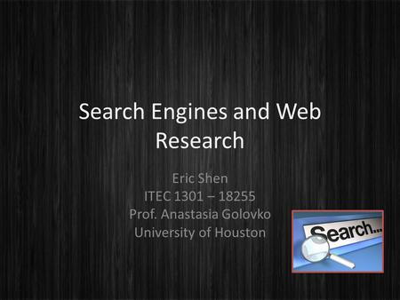 Search Engines and Web Research Eric Shen ITEC 1301 – 18255 Prof. Anastasia Golovko University of Houston.