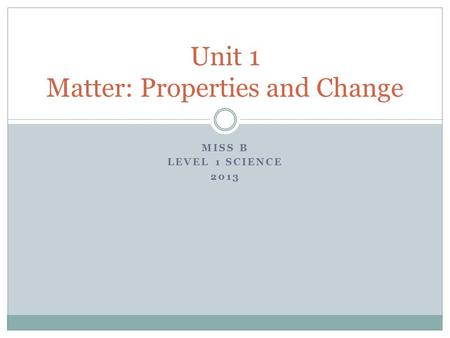 MISS B LEVEL 1 SCIENCE 2013 Unit 1 Matter: Properties and Change.