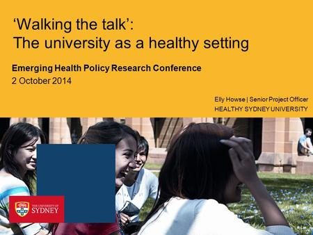 'Walking the talk': The university as a healthy setting Emerging Health Policy Research Conference 2 October 2014 HEALTHY SYDNEY UNIVERSITY Elly Howse.