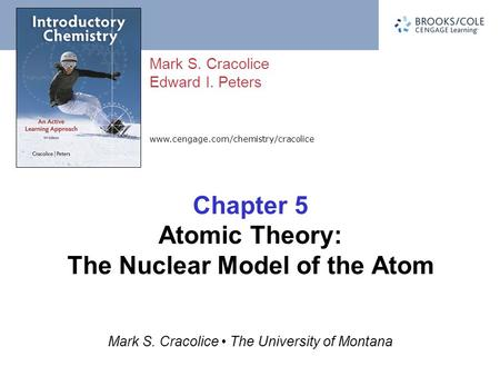 Www.cengage.com/chemistry/cracolice Mark S. Cracolice Edward I. Peters Mark S. Cracolice The University of Montana Chapter 5 Atomic Theory: The Nuclear.