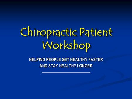 Chiropractic Patient Workshop HELPING PEOPLE GET HEALTHY FASTER AND STAY HEALTHY LONGER.