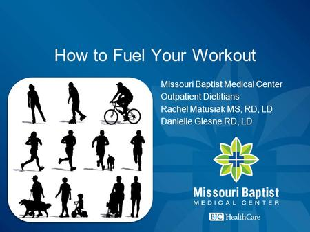 How to Fuel Your Workout Missouri Baptist Medical Center Outpatient Dietitians Rachel Matusiak MS, RD, LD Danielle Glesne RD, LD.