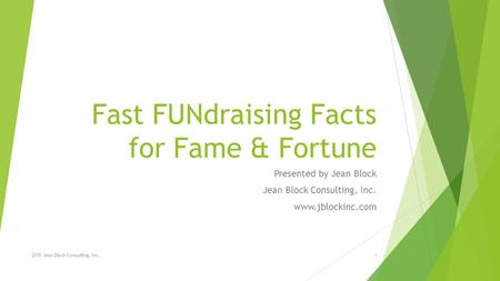 Fast FUNdraising Facts for Fame & Fortune Presented by Jean Block Jean Block Consulting, Inc. www.jblockinc.com 2015 Jean Block Consulting, Inc.1.