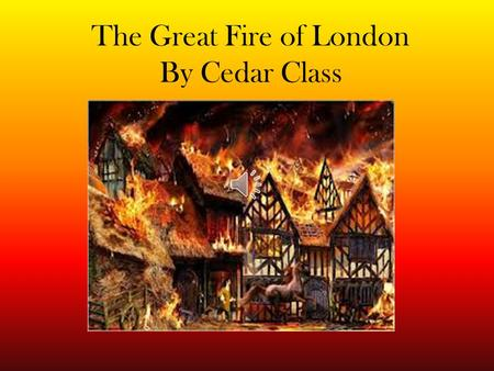 The Great Fire of London By Cedar Class The year was 1666, Late one September night, The baker's shop in Pudding Lane Had a raging fire in sight. The.