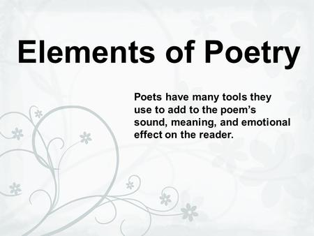 Elements of Poetry Poets have many tools they use to add to the poem's sound, meaning, and emotional effect on the reader.