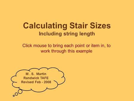 Calculating Stair Sizes Including string length Click mouse to bring each point or item in, to work through this example M. S. Martin Randwick TAFE Revised.