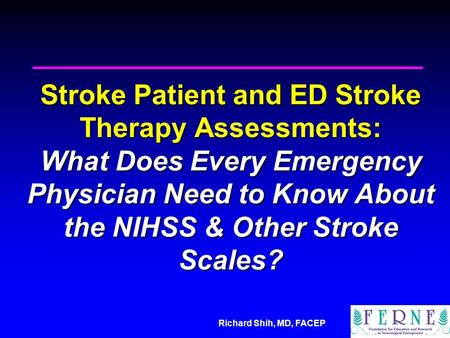 Richard Shih, MD, FACEP Stroke Patient and ED Stroke Therapy Assessments: What Does Every Emergency Physician Need to Know About the NIHSS & Other Stroke.
