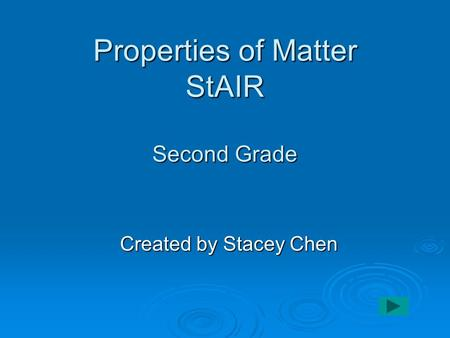Properties of Matter StAIR Second Grade Created by Stacey Chen.