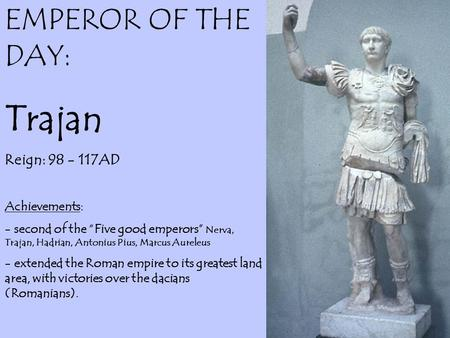 "EMPEROR OF THE DAY: Trajan Reign: 98 - 117AD Achievements: - second of the ""Five good emperors"" Nerva, Trajan, Hadrian, Antonius Pius, Marcus Aureleus."