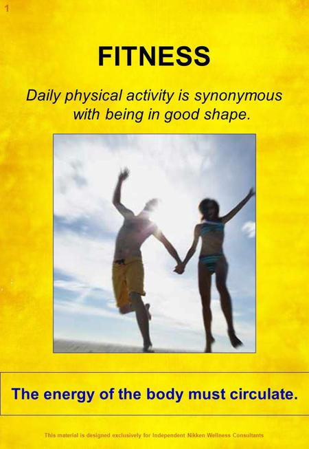 FITNESS Daily physical activity is synonymous with being in good shape. The energy of the body must circulate. 1 This material is designed exclusively.