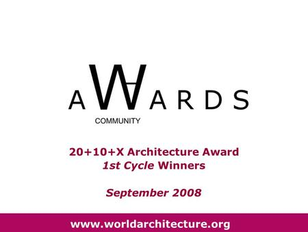 20+10+X Architecture Award 1st Cycle Winners September 2008 www.worldarchitecture.org.