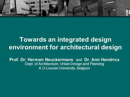 Towards an integrated design environment for architectural design Prof. Dr. Herman Neuckermans and Dr. Ann Hendricx Dept. of Architecture, Urban Design.