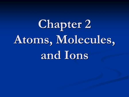 Chapter 2 Atoms, Molecules, and Ions. Atomic Theory of Matter The theory that atoms are the fundamental building blocks of matter reemerged in the early.