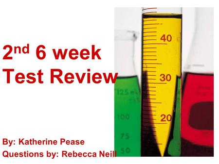 2 nd 6 week Test Review By: Katherine Pease Questions by: Rebecca Neill.