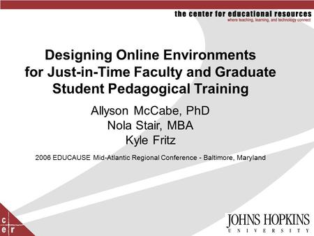 Designing Online Environments for Just-in-Time Faculty and Graduate Student Pedagogical Training Allyson McCabe, PhD Nola Stair, MBA Kyle Fritz 2006 EDUCAUSE.