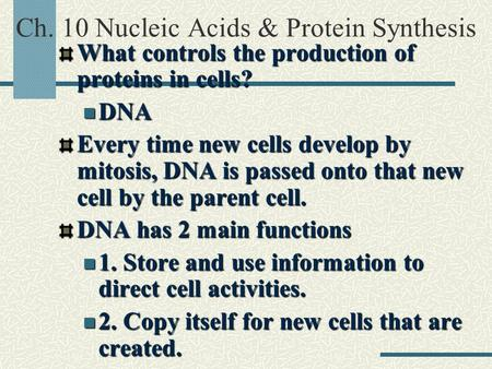 Ch. 10 Nucleic Acids & Protein SynthesisWhat controls the production of proteins in cells? DNA DNA Every time new cells develop by mitosis, DNA is passed.