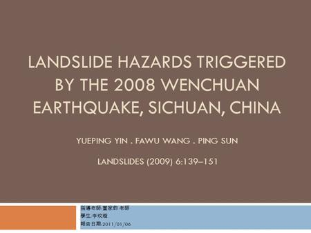 LANDSLIDE HAZARDS TRIGGERED BY THE 2008 WENCHUAN EARTHQUAKE, SICHUAN, CHINA YUEPING YIN. FAWU WANG. PING SUN LANDSLIDES (2009) 6:139–151 指導老師 : 董家鈞 老師.