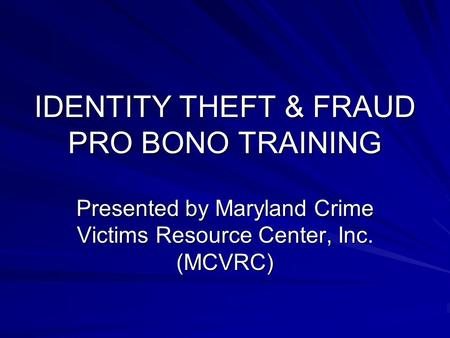 IDENTITY THEFT & FRAUD PRO BONO TRAINING Presented by Maryland Crime Victims Resource Center, Inc. (MCVRC)
