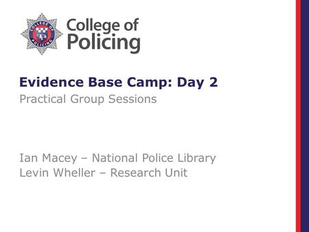Evidence Base Camp: Day 2 Practical Group Sessions Ian Macey – National Police Library Levin Wheller – Research Unit.