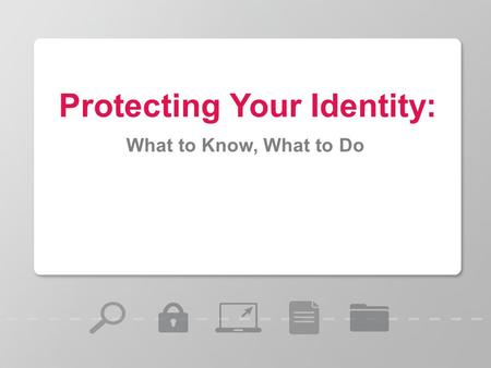 Protecting Your Identity: What to Know, What to Do.