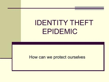 IDENTITY THEFT EPIDEMIC How can we protect ourselves.