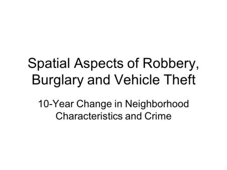 Spatial Aspects of Robbery, Burglary and Vehicle Theft 10-Year Change in Neighborhood Characteristics and Crime.