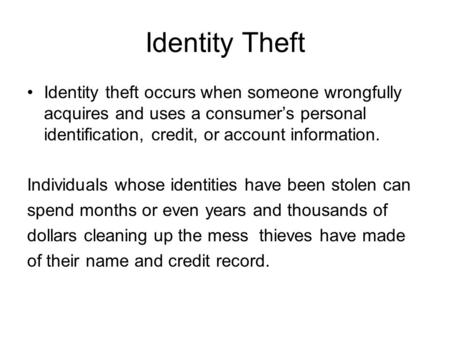 Identity Theft Identity theft occurs when someone wrongfully acquires and uses a consumer's personal identification, credit, or account information. Individuals.