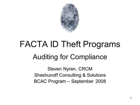 1 FACTA ID Theft Programs Auditing for Compliance Steven Nyren, CRCM Sheshunoff Consulting & Solutions BCAC Program – September 2008.
