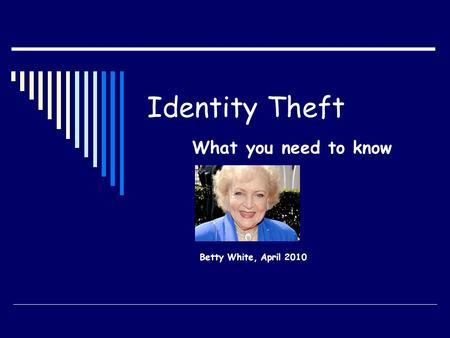 Identity Theft What you need to know Betty White, April 2010.