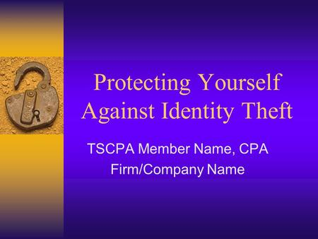 Protecting Yourself Against Identity Theft TSCPA Member Name, CPA Firm/Company Name.