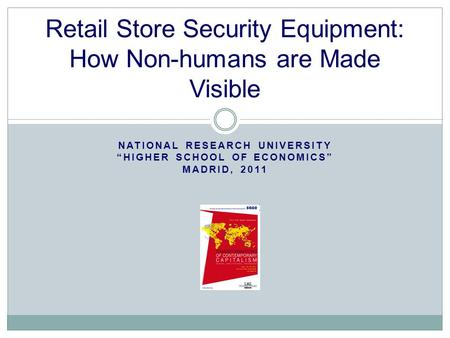 "NATIONAL RESEARCH UNIVERSITY ""HIGHER SCHOOL OF ECONOMICS"" MADRID, 2011 Retail Store Security Equipment: How Non-humans are Made Visible."