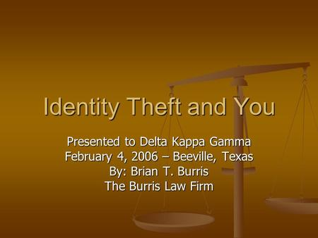 Identity Theft and You Presented to Delta Kappa Gamma February 4, 2006 – Beeville, Texas By: Brian T. Burris The Burris Law Firm.