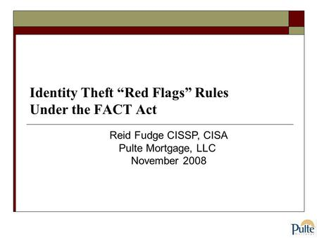 "Identity Theft ""Red Flags"" Rules Under the FACT Act Reid Fudge CISSP, CISA Pulte Mortgage, LLC November 2008."