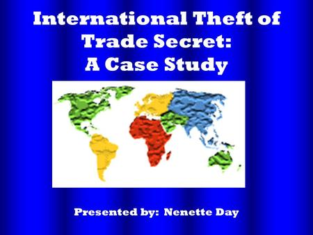 International Theft of Trade Secret: A Case Study Presented by: Nenette Day.