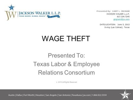 WAGE THEFT Presented To: Texas Labor & Employee Relations Consortium c. 2013 All Rights Reserved Presented By: GARY L. INGRAM JACKSON WALKER L.L.P. 817.334.7245.