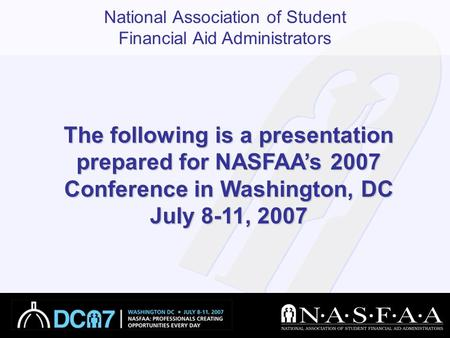 National Association of Student Financial Aid Administrators The following is a presentation prepared for NASFAA's 2007 Conference in Washington, DC July.