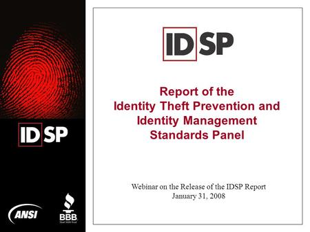 Report of the Identity Theft Prevention and Identity Management Standards Panel Webinar on the Release of the IDSP Report January 31, 2008.